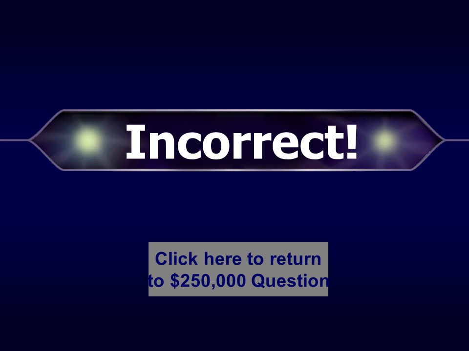 Incorrect! Click here to return to $125,000 Question