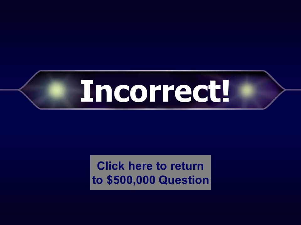Incorrect! Click here to return to $250,000 Question