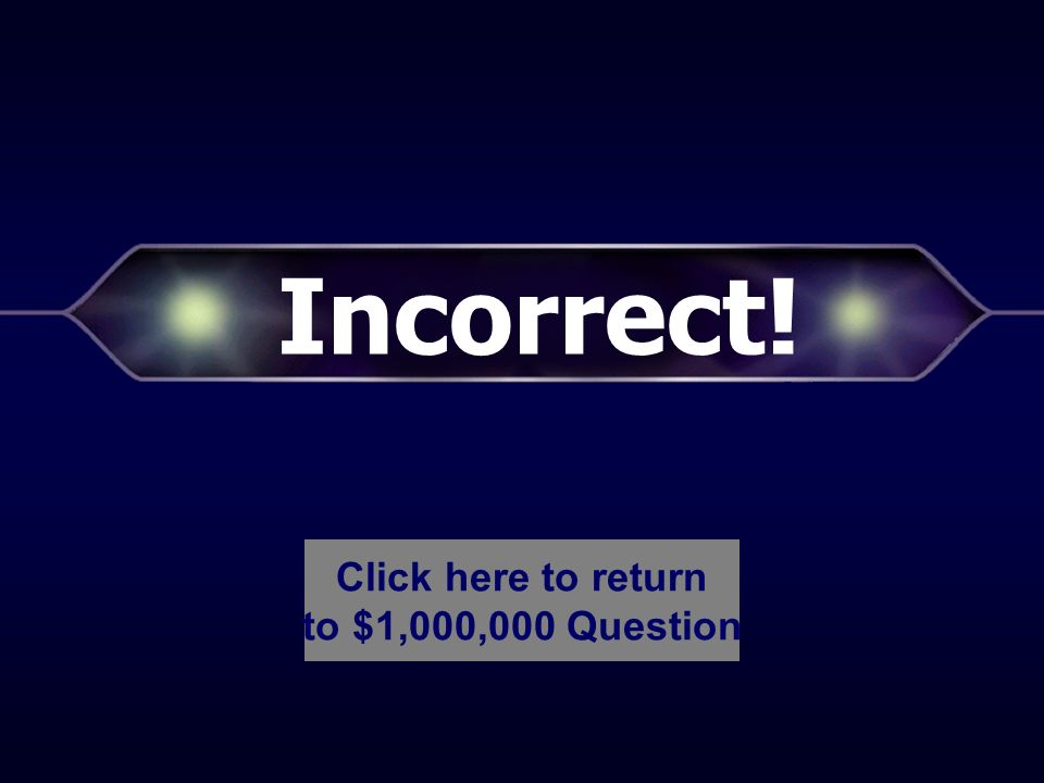 Incorrect! Click here to return to $500,000 Question