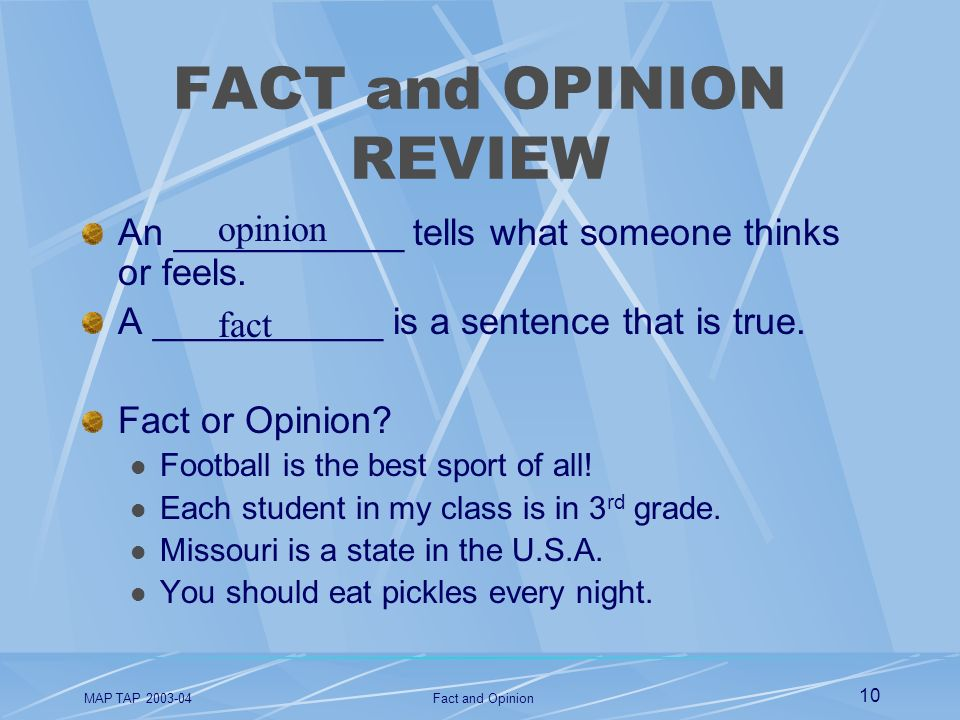 MAP TAP 2003-04Fact and Opinion 10 FACT and OPINION REVIEW An ___________ tells what someone thinks or feels. A ___________ is a sentence that is true