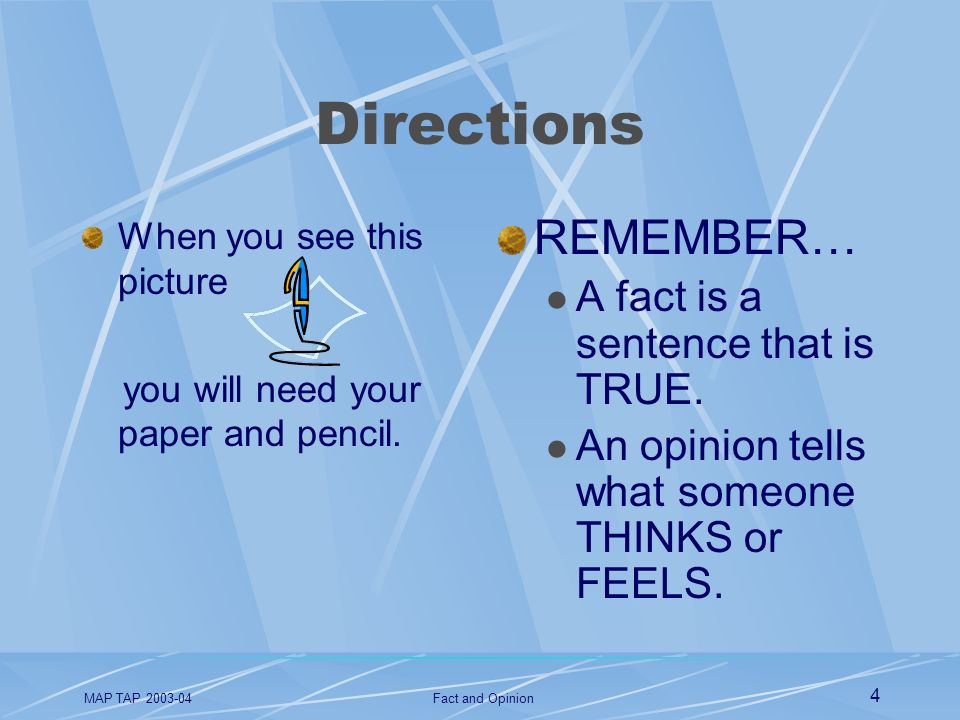 MAP TAP 2003-04Fact and Opinion 4 Directions When you see this picture you will need your paper and pencil. REMEMBER… A fact is a sentence that is TRU