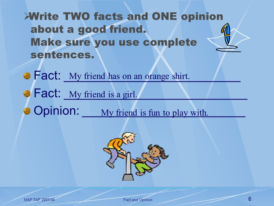 MAP TAP 2003-04Fact and Opinion 6 Write TWO facts and ONE opinion about a good friend. Make sure you use complete sentences. Fact: ___________________