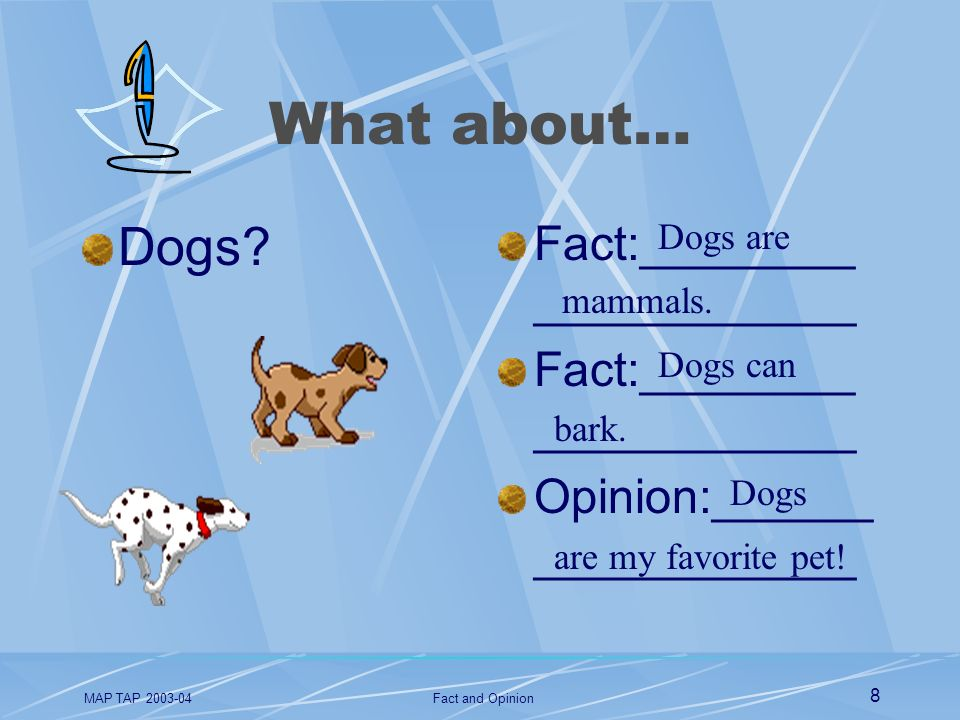 MAP TAP 2003-04Fact and Opinion 8 What about… Dogs? Fact:________ ____________ Opinion:______ ____________ Dogs are mammals. Dogs can bark. Dogs are m