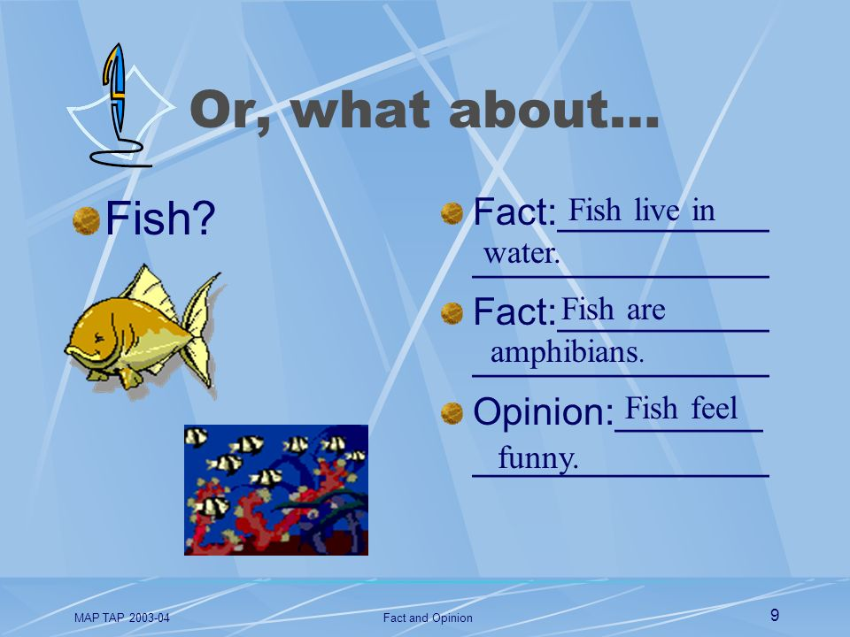 MAP TAP 2003-04Fact and Opinion 9 Or, what about… Fish? Fact:__________ ______________ Opinion:_______ ______________ Fish live in water. Fish are amp