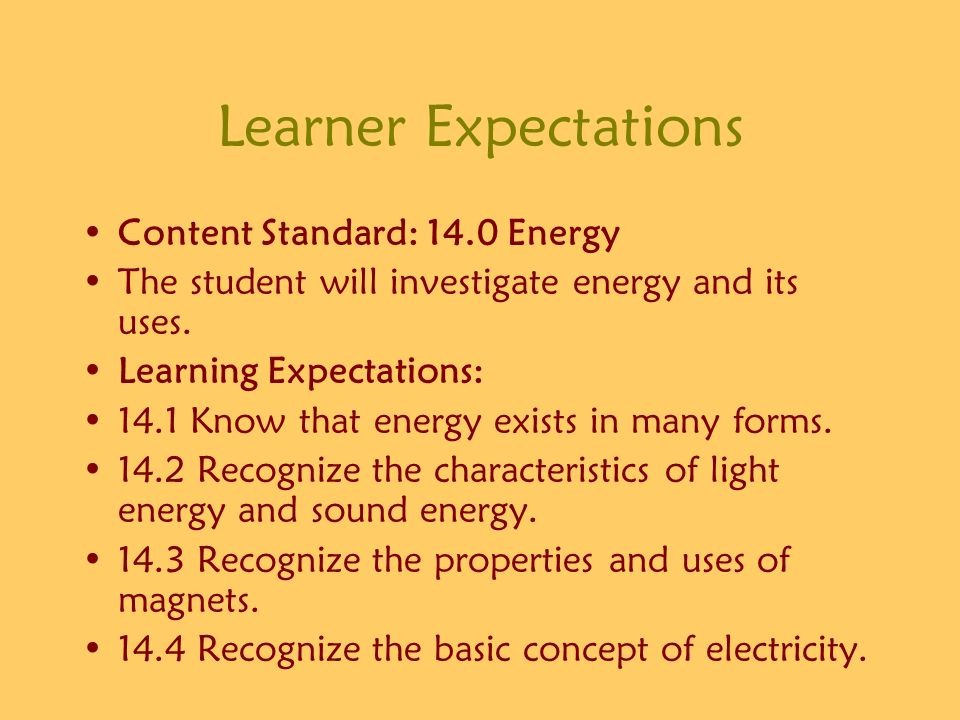 Learner Expectations Content Standard: 14.0 Energy The student will investigate energy and its uses. Learning Expectations: 14.1 Know that energy exis