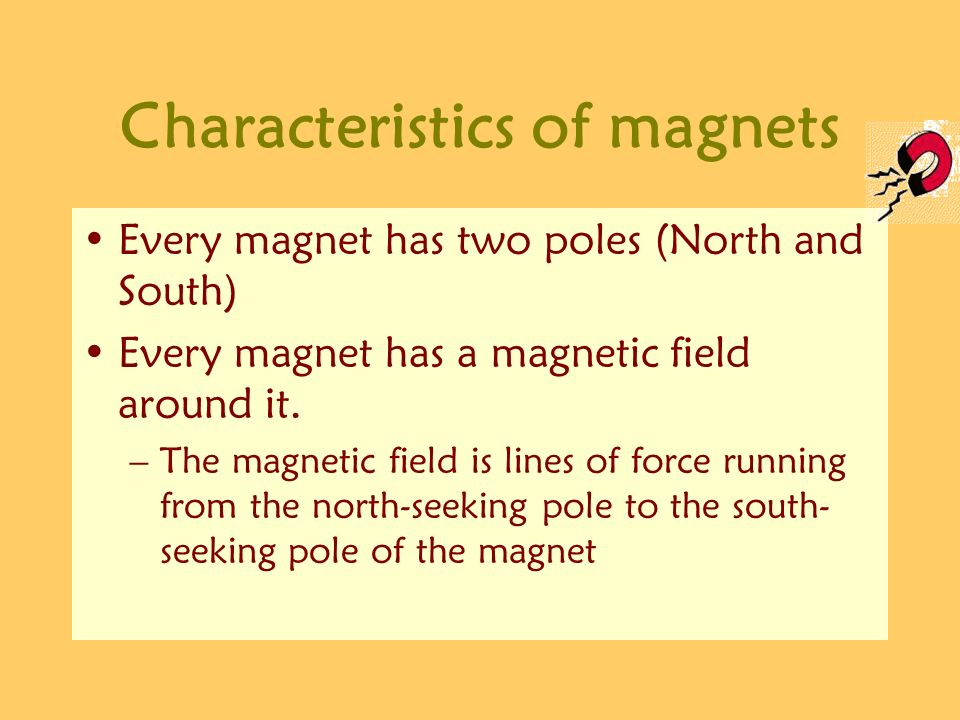 Characteristics of magnets Every magnet has two poles (North and South) Every magnet has a magnetic field around it. –The magnetic field is lines of f