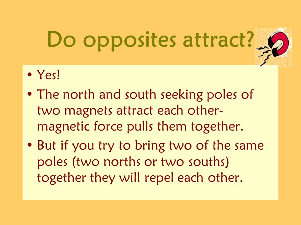 Do opposites attract? Yes! The north and south seeking poles of two magnets attract each other- magnetic force pulls them together. But if you try to
