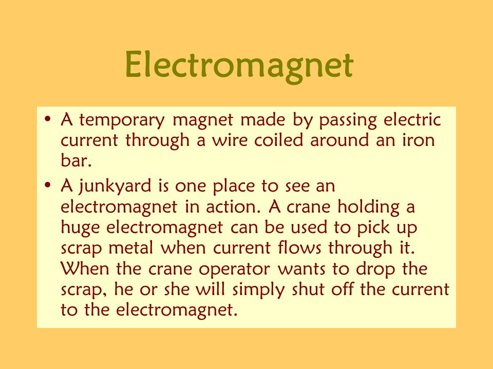 Electromagnet A temporary magnet made by passing electric current through a wire coiled around an iron bar. A junkyard is one place to see an electrom