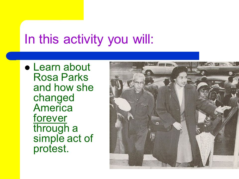 In this activity you will: Learn about Rosa Parks and how she changed America forever through a simple act of protest.