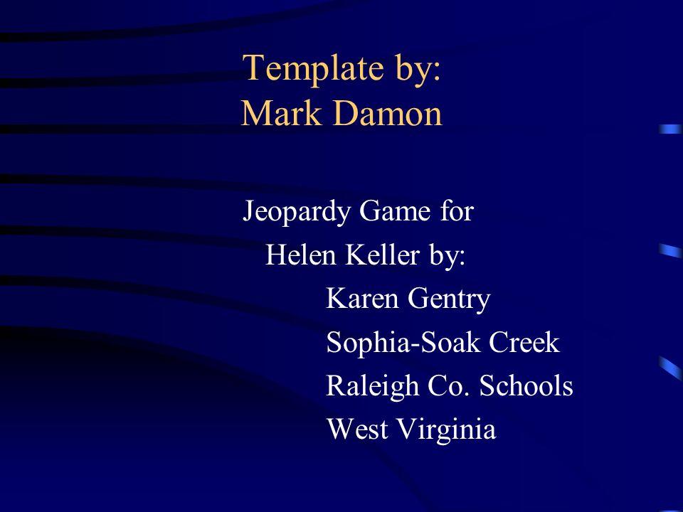 Template by: Mark Damon Jeopardy Game for Helen Keller by: Karen Gentry Sophia-Soak Creek Raleigh Co.