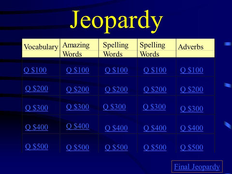 Jeopardy Vocabulary Amazing Words Spelling Words Spelling Words Adverbs Q $100 Q $200 Q $300 Q $400 Q $500 Q $100 Q $200 Q $300 Q $400 Q $500 Final Jeopardy