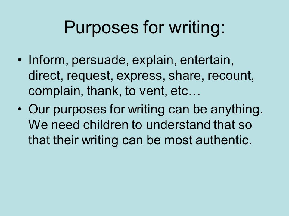 Purposes for writing: Inform, persuade, explain, entertain, direct, request, express, share, recount, complain, thank, to vent, etc… Our purposes for writing can be anything.
