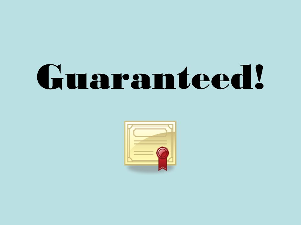 Guaranteed!