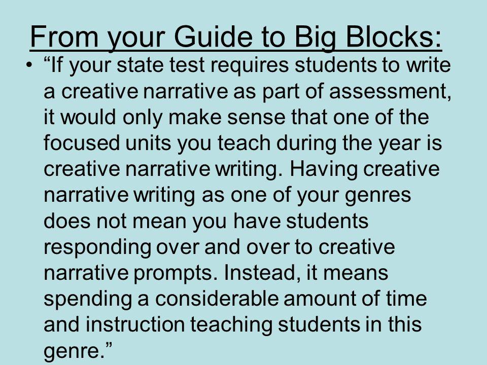 From your Guide to Big Blocks: If your state test requires students to write a creative narrative as part of assessment, it would only make sense that one of the focused units you teach during the year is creative narrative writing.
