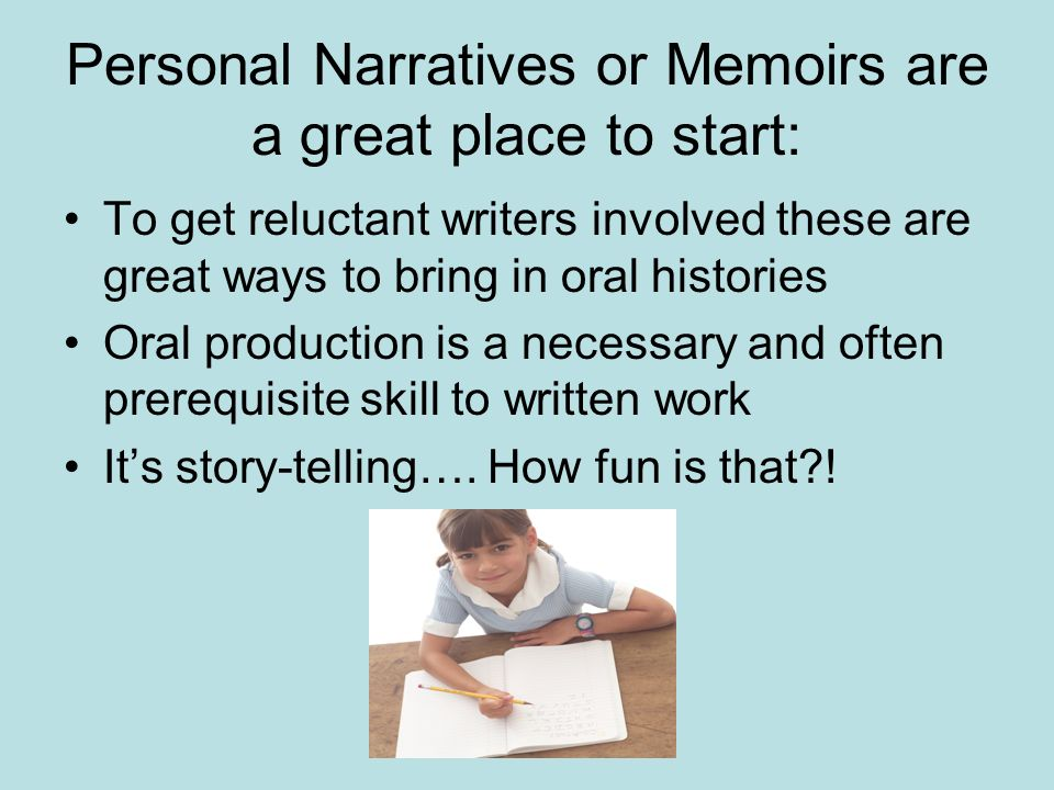 Personal Narratives or Memoirs are a great place to start: To get reluctant writers involved these are great ways to bring in oral histories Oral production is a necessary and often prerequisite skill to written work Its story-telling….