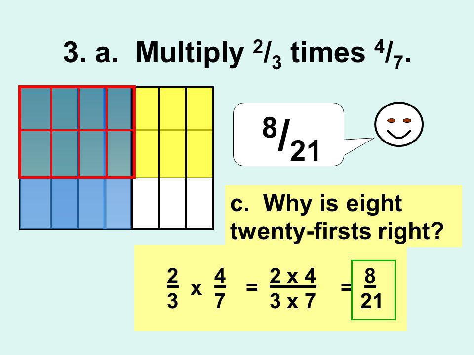 8 / 21 2 x 4 3 x 7 == 8 21 4 7 2 3 x c. Why is eight twenty-firsts right? 3. a. Multiply 2 / 3 times 4 / 7.