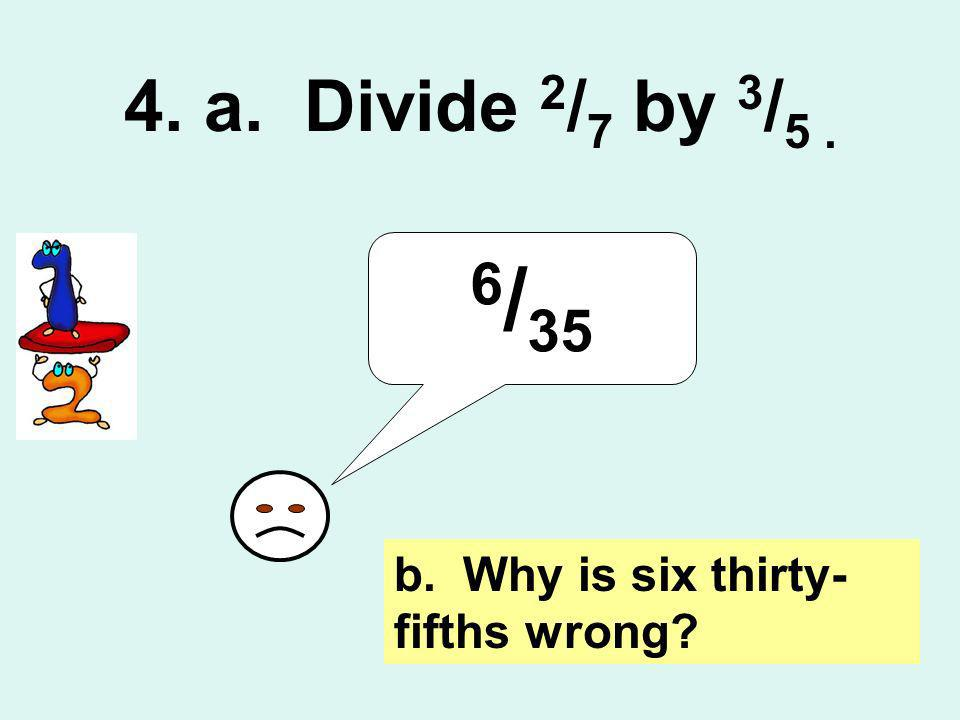 4. a. Divide 2 / 7 by 3 / 5. 6 / 35 b. Why is six thirty- fifths wrong?