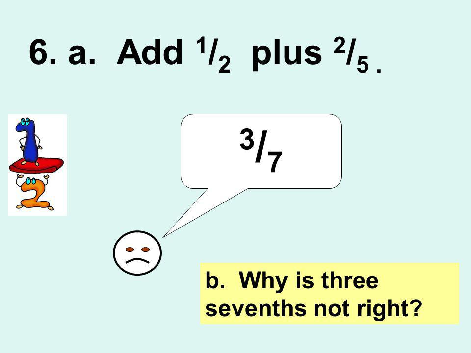 6. a. Add 1 / 2 plus 2 / 5. 3/73/7 b. Why is three sevenths not right?