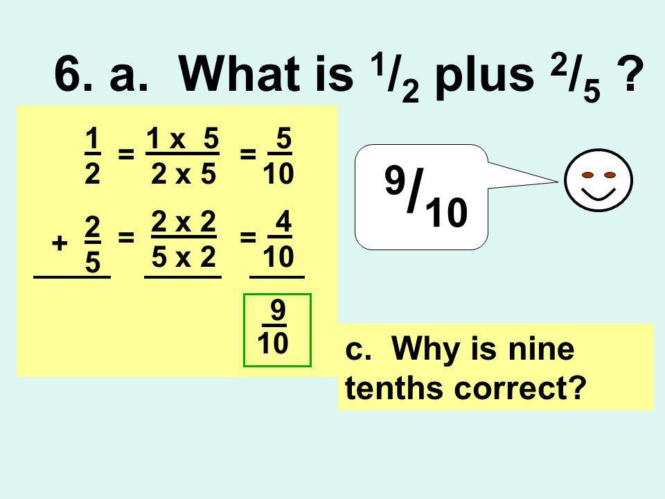 6. a. What is 1 / 2 plus 2 / 5 ? 9 / 10 c. Why is nine tenths correct? 1 2 2 5 + 2 x 2 5 x 2 = 1 x 5 2 x 5 == 5 10 = 4 9