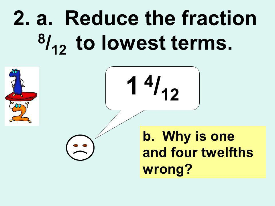 2. a. Reduce the fraction 8 / 12 to lowest terms. 1 4 / 12 b. Why is one and four twelfths wrong?