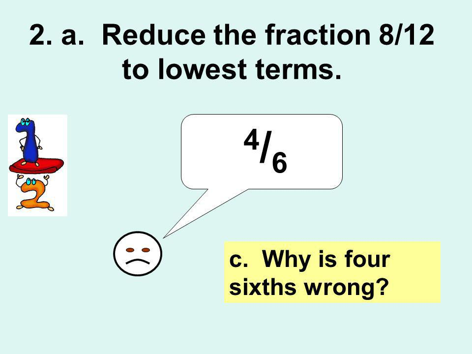 4 / 6 c. Why is four sixths wrong? 2. a. Reduce the fraction 8/12 to lowest terms.