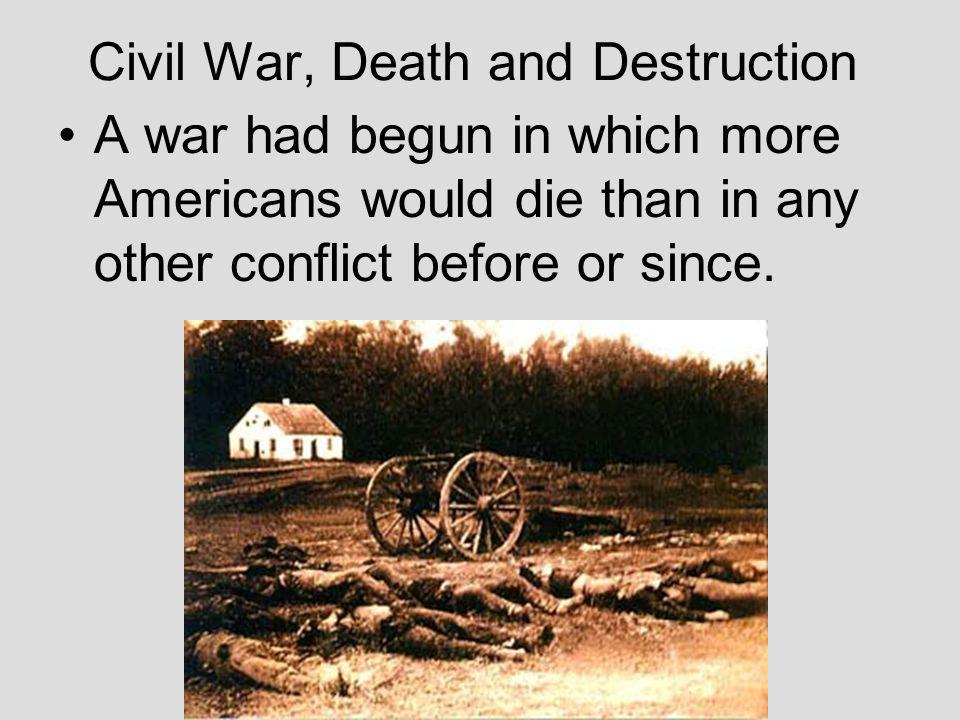 Civil War, Death and Destruction A war had begun in which more Americans would die than in any other conflict before or since.