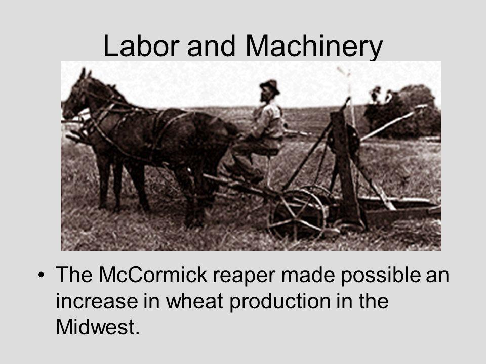 Labor and Machinery The McCormick reaper made possible an increase in wheat production in the Midwest.