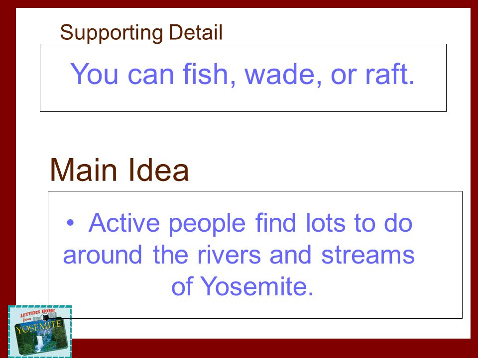 You can fish, wade, or raft. Active people find lots to do around the rivers and streams of Yosemite. Main Idea Supporting Detail