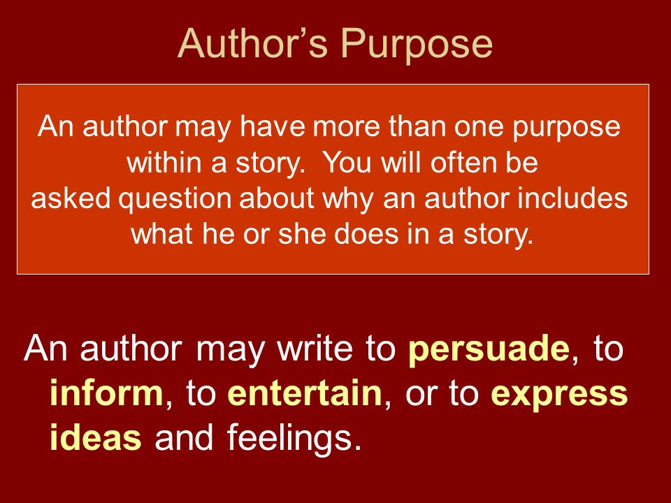 Authors Purpose The authors purpose is the reason or reasons the author has for writing. An author may write to persuade, to inform, to entertain, or