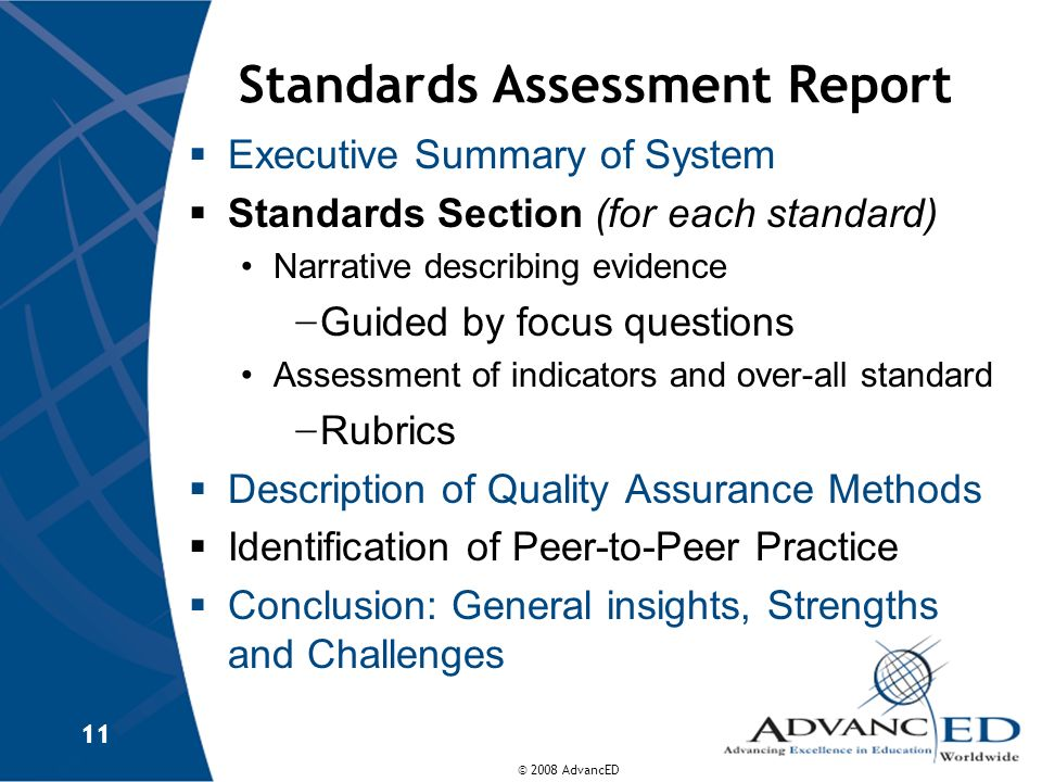 © 2008 AdvancED 11 Standards Assessment Report Executive Summary of System Standards Section (for each standard) Narrative describing evidence Guided