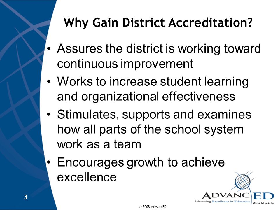 © 2008 AdvancED 3 3 Why Gain District Accreditation? Assures the district is working toward continuous improvement Works to increase student learning