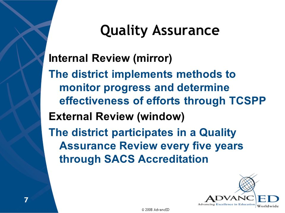 © 2008 AdvancED Quality Assurance The district designs and implements a program of assessment practices and methods to monitor and document improvement provide meaningful feedback and support ensure standards are met and strengthened make certain there is alignment of efforts within the system The district collects and uses assessment data and results to determine actions 8 8 TCSPP Internal and Ongoing
