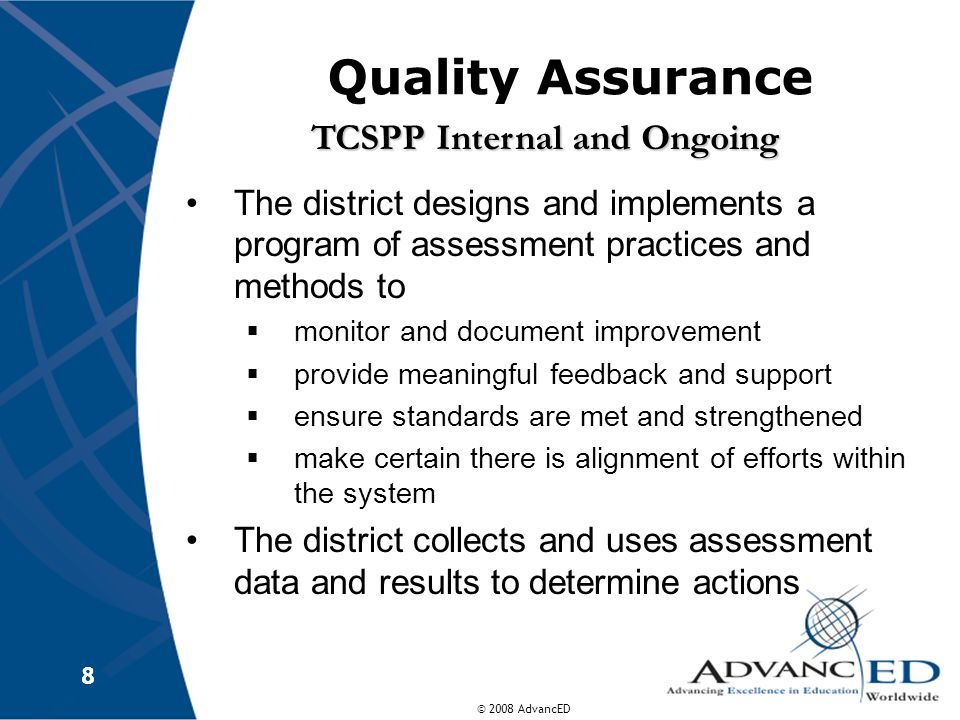 © 2008 AdvancED Quality Assurance The district designs and implements a program of assessment practices and methods to monitor and document improvemen