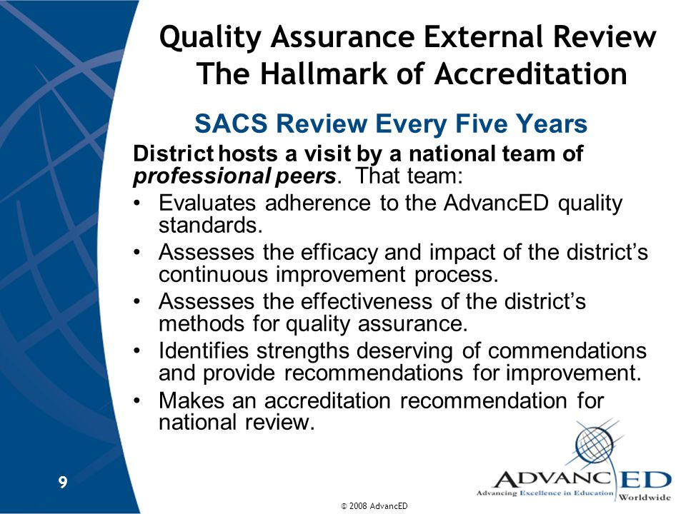 © 2008 AdvancED 9 Quality Assurance External Review The Hallmark of Accreditation SACS Review Every Five Years District hosts a visit by a national te