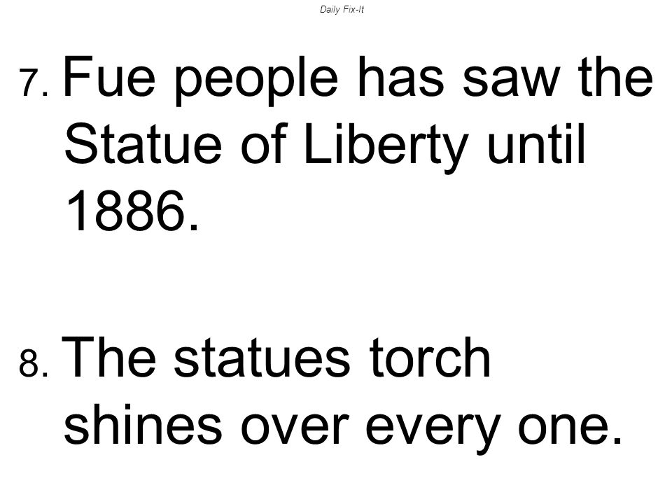 Daily Fix-It 7.Fue people has saw the Statue of Liberty until 1886.
