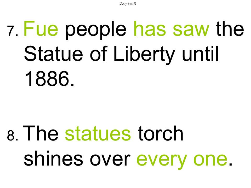 Daily Fix-It 7. Fue people has saw the Statue of Liberty until
