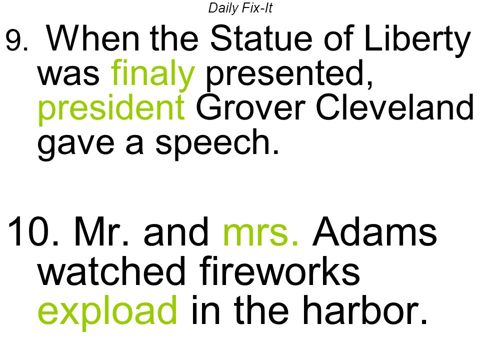 Daily Fix-It 9. When the Statue of Liberty was finaly presented, president Grover Cleveland gave a speech. 10. Mr. and mrs. Adams watched fireworks ex