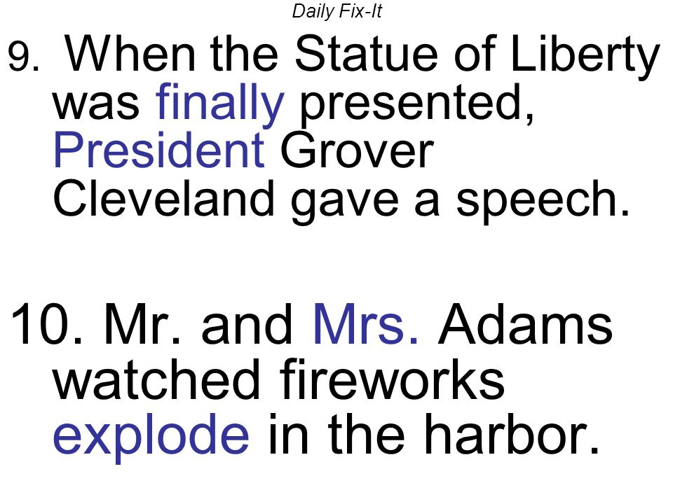 Daily Fix-It 9. When the Statue of Liberty was finally presented, President Grover Cleveland gave a speech. 10. Mr. and Mrs. Adams watched fireworks e