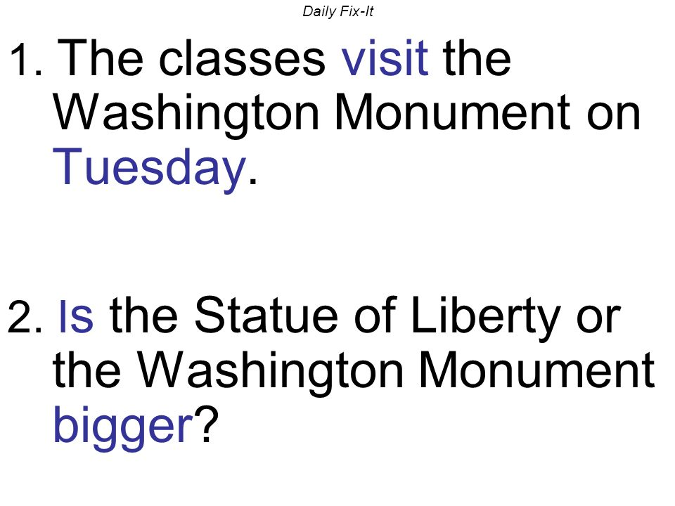 Daily Fix-It 1.The classes visit the Washington Monument on Tuesday.