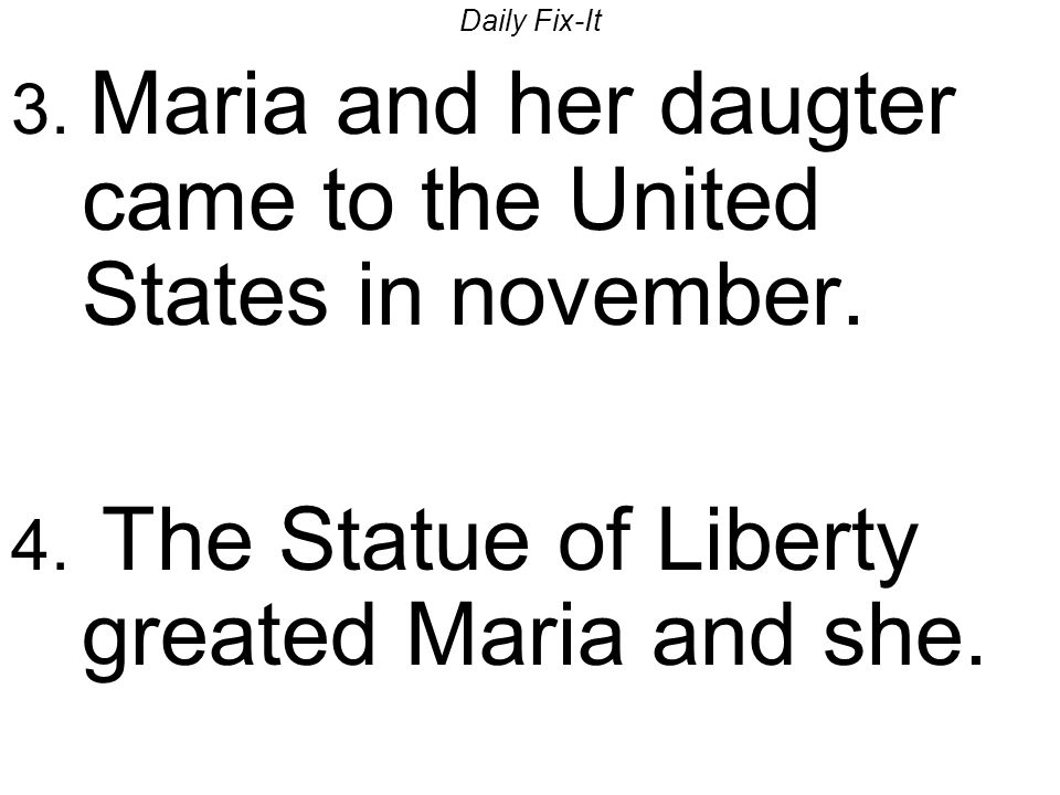 Daily Fix-It 3. Maria and her daugter came to the United States in november. 4. The Statue of Liberty greated Maria and she.