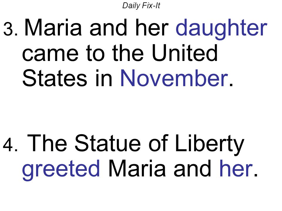 Daily Fix-It 3. Maria and her daughter came to the United States in November. 4. The Statue of Liberty greeted Maria and her.