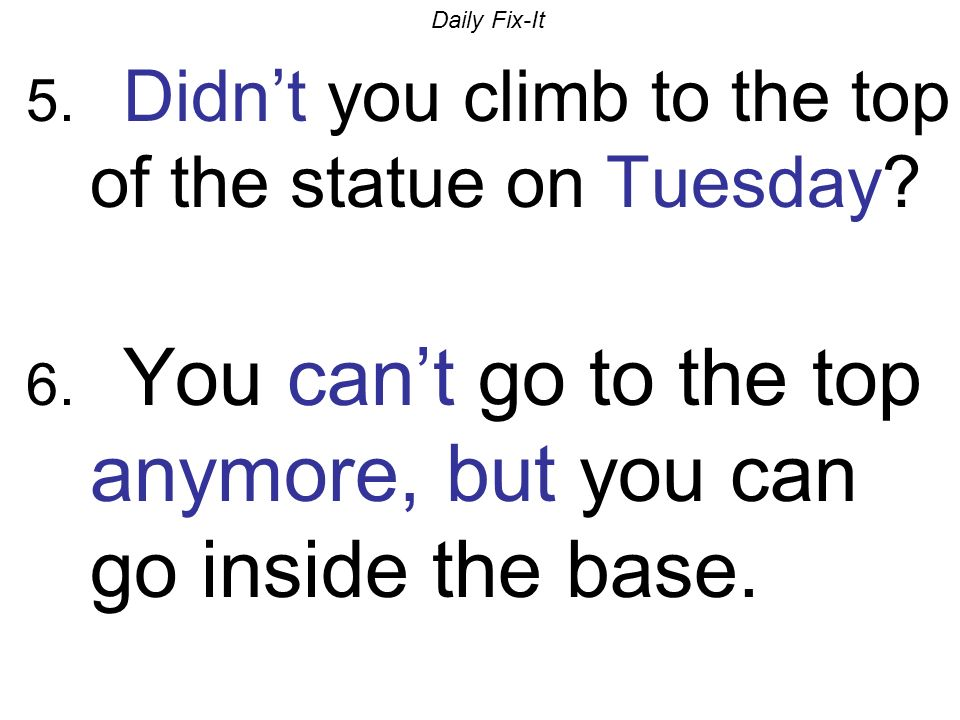 Daily Fix-It 5.Didnt you climb to the top of the statue on Tuesday.