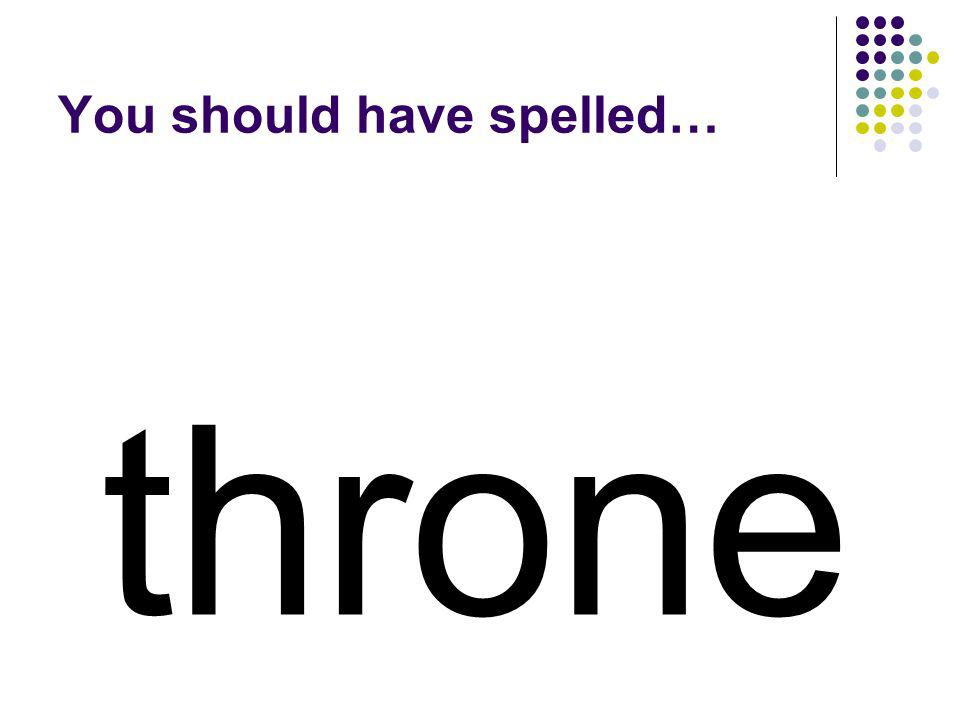 three Trade the e in three for two letters that will make a word for what a king sits on.