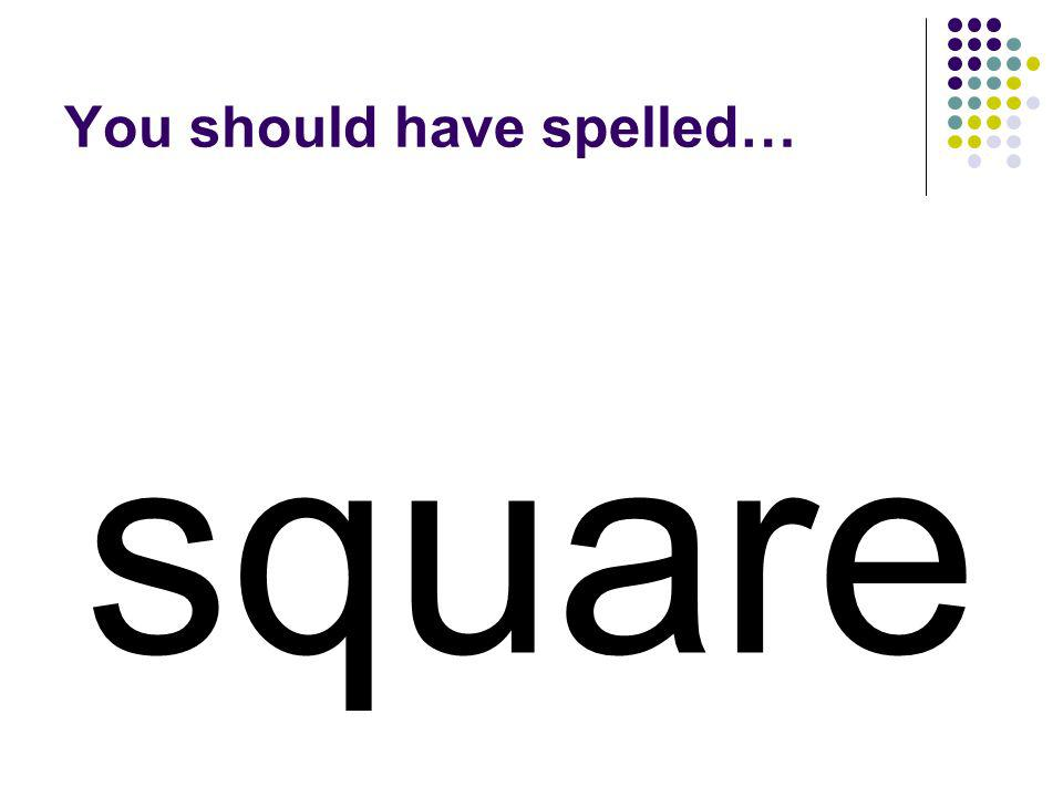 squeak Trade the k in squeak for the letter r. Use the letters to make a word for a boxy shape.