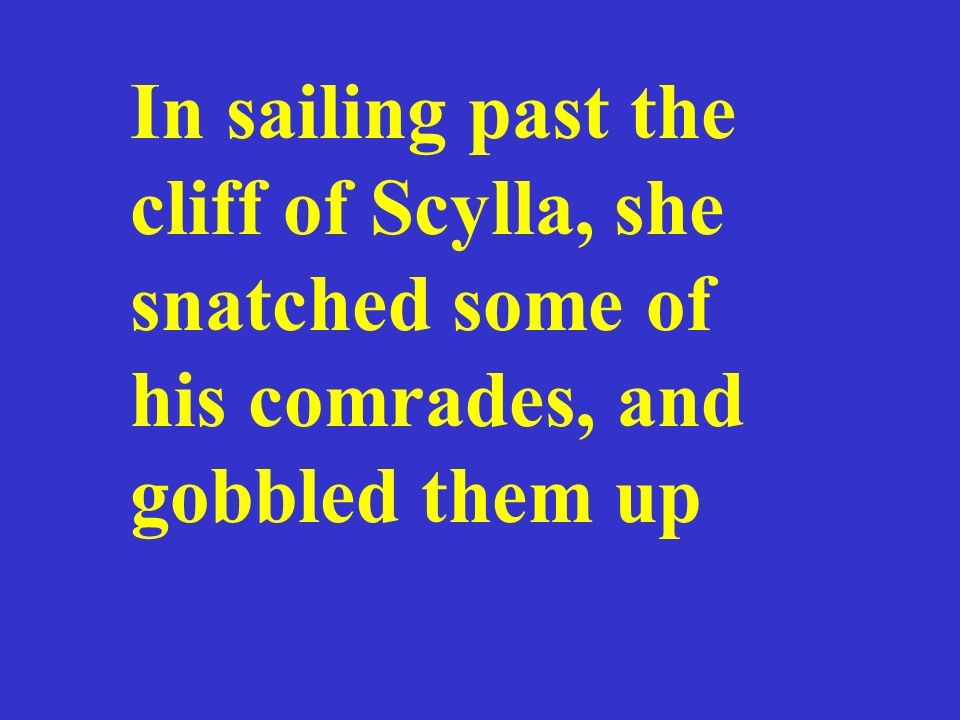 In sailing past the cliff of Scylla, she snatched some of his comrades, and gobbled them up