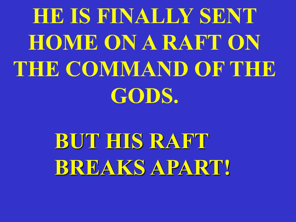 HE IS FINALLY SENT HOME ON A RAFT ON THE COMMAND OF THE GODS. BUT HIS RAFT BREAKS APART!