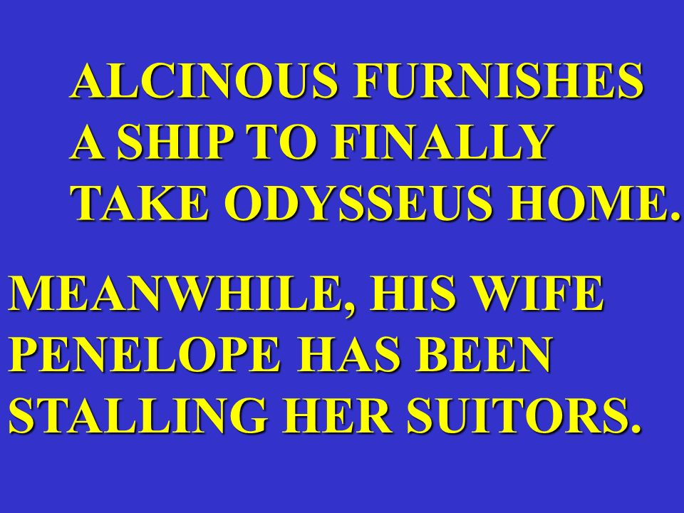 ALCINOUS FURNISHES A SHIP TO FINALLY TAKE ODYSSEUS HOME. MEANWHILE, HIS WIFE PENELOPE HAS BEEN STALLING HER SUITORS.