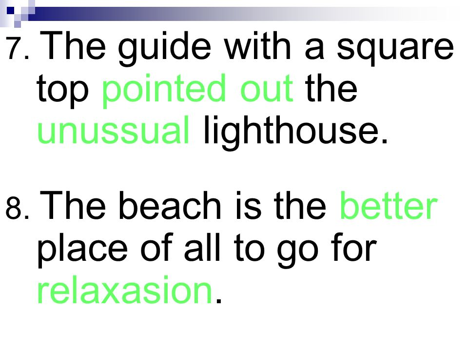 7. The guide with a square top pointed out the unussual lighthouse. 8. The beach is the better place of all to go for relaxasion.
