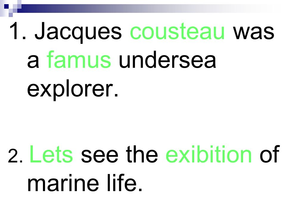 1. Jacques Cousteau was a famous undersea explorer. 2. Lets see the exhibition of marine life.