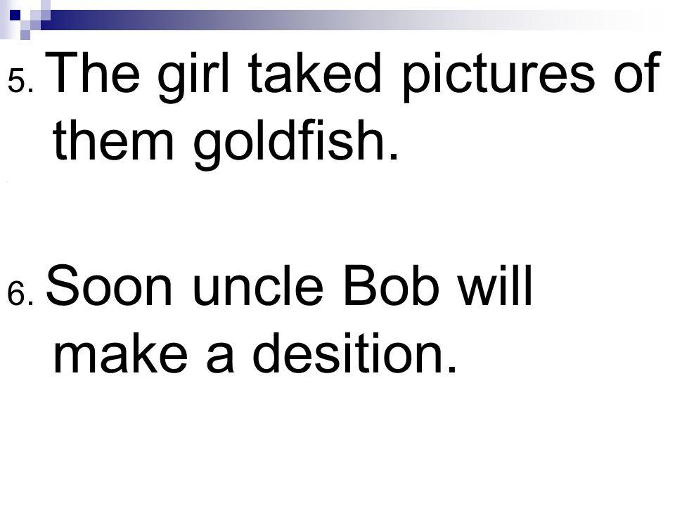 5. The girl taked pictures of them goldfish. \ 6. Soon uncle Bob will make a desition.